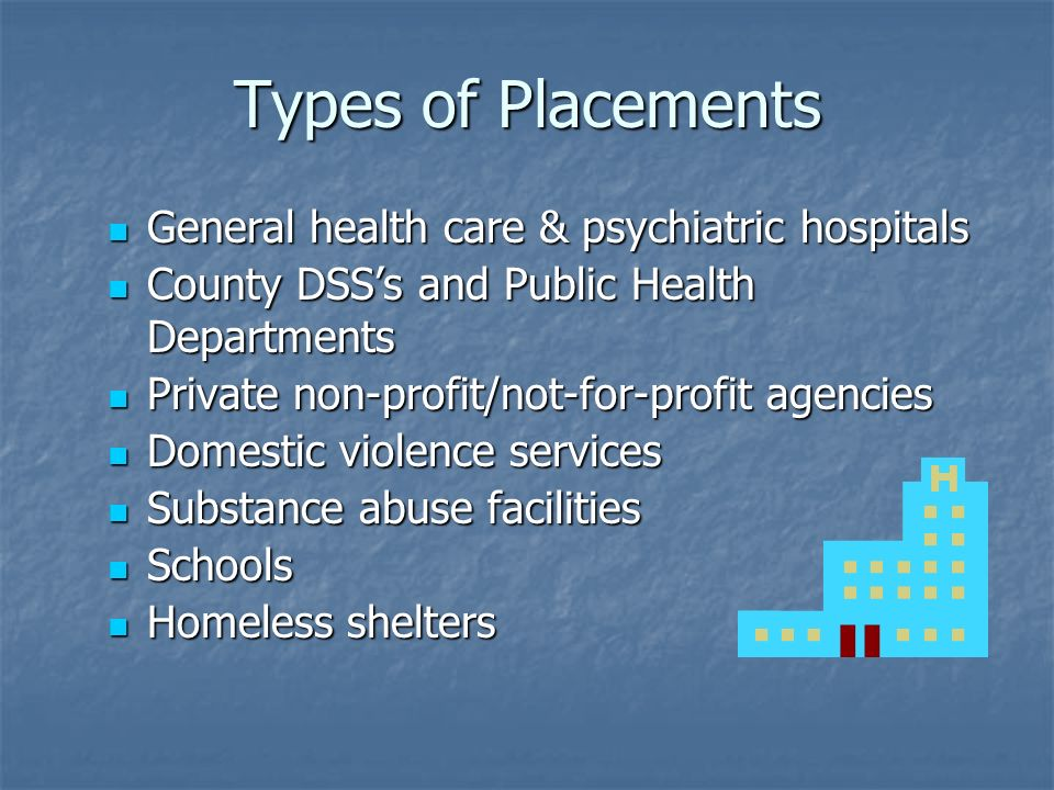 Types of Placements General health care & psychiatric hospitals General health care & psychiatric hospitals County DSS's and Public Health Departments County DSS's and Public Health Departments Private non-profit/not-for-profit agencies Private non-profit/not-for-profit agencies Domestic violence services Domestic violence services Substance abuse facilities Substance abuse facilities Schools Schools Homeless shelters Homeless shelters