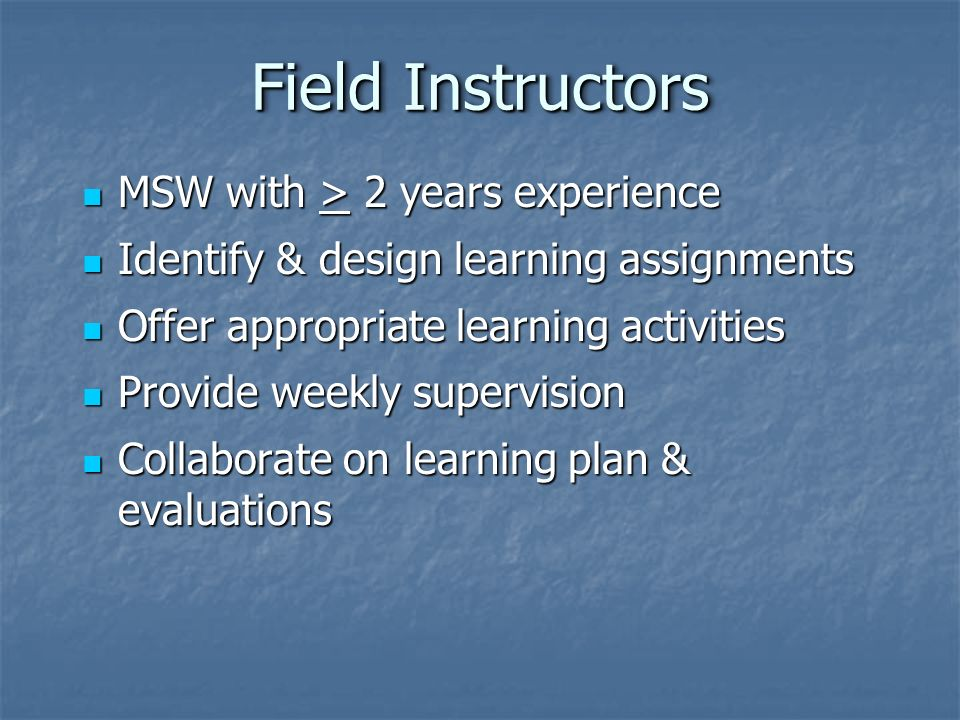 Field Instructors MSW with > 2 years experience MSW with > 2 years experience Identify & design learning assignments Identify & design learning assignments Offer appropriate learning activities Offer appropriate learning activities Provide weekly supervision Provide weekly supervision Collaborate on learning plan & evaluations Collaborate on learning plan & evaluations