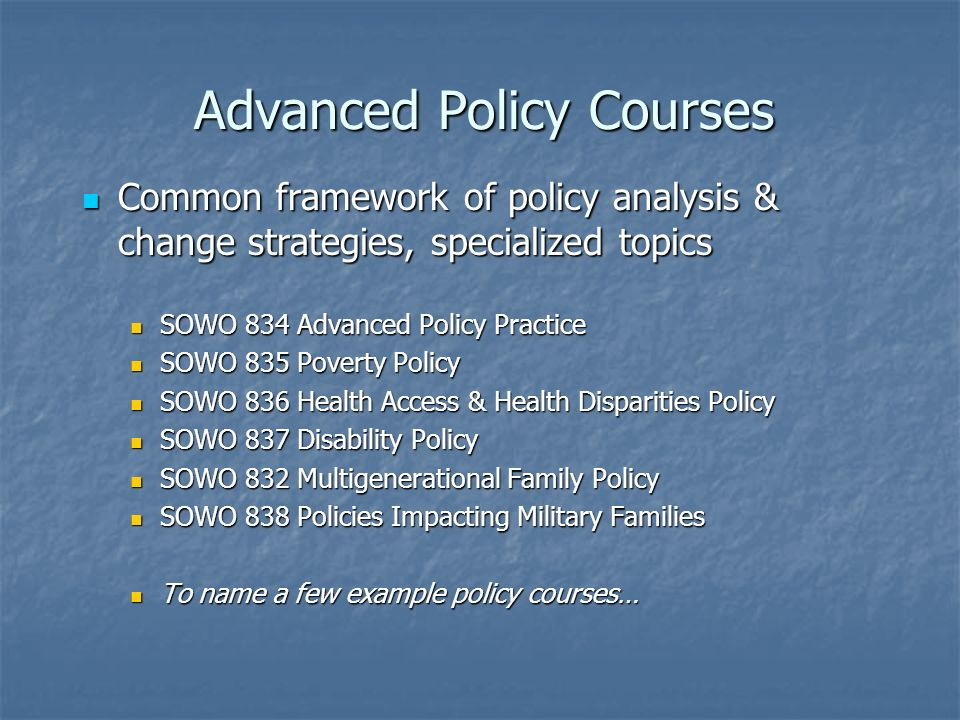 Advanced Policy Courses Common framework of policy analysis & change strategies, specialized topics Common framework of policy analysis & change strategies, specialized topics SOWO 834 Advanced Policy Practice SOWO 834 Advanced Policy Practice SOWO 835 Poverty Policy SOWO 835 Poverty Policy SOWO 836 Health Access & Health Disparities Policy SOWO 836 Health Access & Health Disparities Policy SOWO 837 Disability Policy SOWO 837 Disability Policy SOWO 832 Multigenerational Family Policy SOWO 832 Multigenerational Family Policy SOWO 838 Policies Impacting Military Families SOWO 838 Policies Impacting Military Families To name a few example policy courses… To name a few example policy courses…