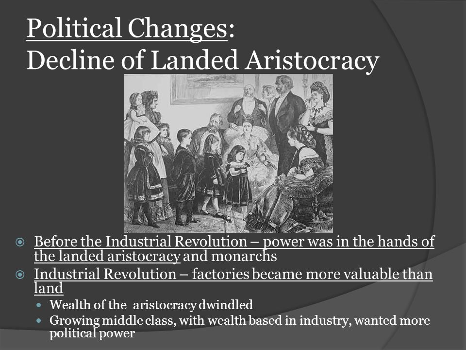 Political Changes: Decline of Landed Aristocracy  Before the Industrial Revolution – power was in the hands of the landed aristocracy and monarchs  Industrial Revolution – factories became more valuable than land Wealth of the aristocracy dwindled Growing middle class, with wealth based in industry, wanted more political power