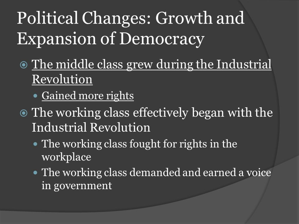 Political Changes: Growth and Expansion of Democracy  The middle class grew during the Industrial Revolution Gained more rights  The working class effectively began with the Industrial Revolution The working class fought for rights in the workplace The working class demanded and earned a voice in government