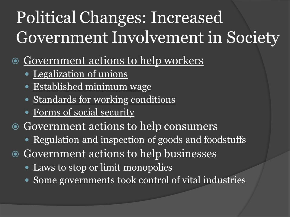 Political Changes: Increased Government Involvement in Society  Government actions to help workers Legalization of unions Established minimum wage Standards for working conditions Forms of social security  Government actions to help consumers Regulation and inspection of goods and foodstuffs  Government actions to help businesses Laws to stop or limit monopolies Some governments took control of vital industries