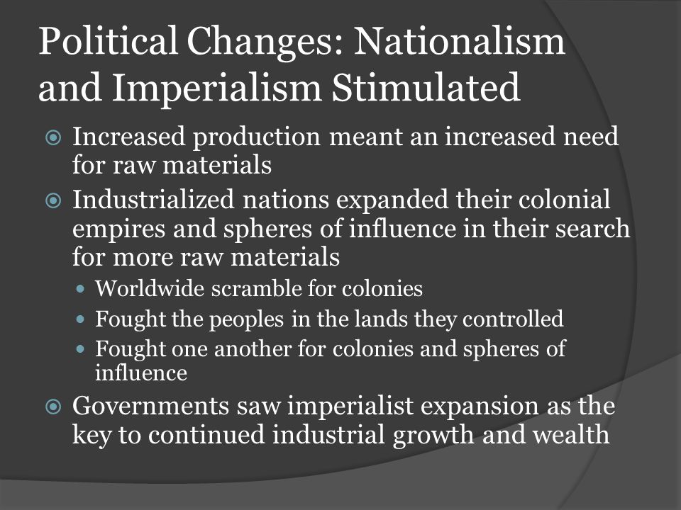 Political Changes: Nationalism and Imperialism Stimulated  Increased production meant an increased need for raw materials  Industrialized nations expanded their colonial empires and spheres of influence in their search for more raw materials Worldwide scramble for colonies Fought the peoples in the lands they controlled Fought one another for colonies and spheres of influence  Governments saw imperialist expansion as the key to continued industrial growth and wealth