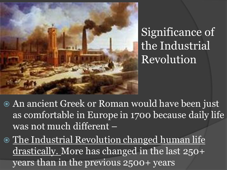 Significance of the Industrial Revolution  An ancient Greek or Roman would have been just as comfortable in Europe in 1700 because daily life was not much different –  The Industrial Revolution changed human life drastically.