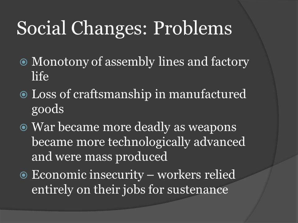 Social Changes: Problems  Monotony of assembly lines and factory life  Loss of craftsmanship in manufactured goods  War became more deadly as weapons became more technologically advanced and were mass produced  Economic insecurity – workers relied entirely on their jobs for sustenance