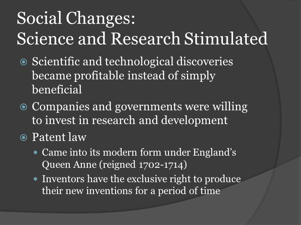 Social Changes: Science and Research Stimulated  Scientific and technological discoveries became profitable instead of simply beneficial  Companies and governments were willing to invest in research and development  Patent law Came into its modern form under England's Queen Anne (reigned 1702-1714) Inventors have the exclusive right to produce their new inventions for a period of time