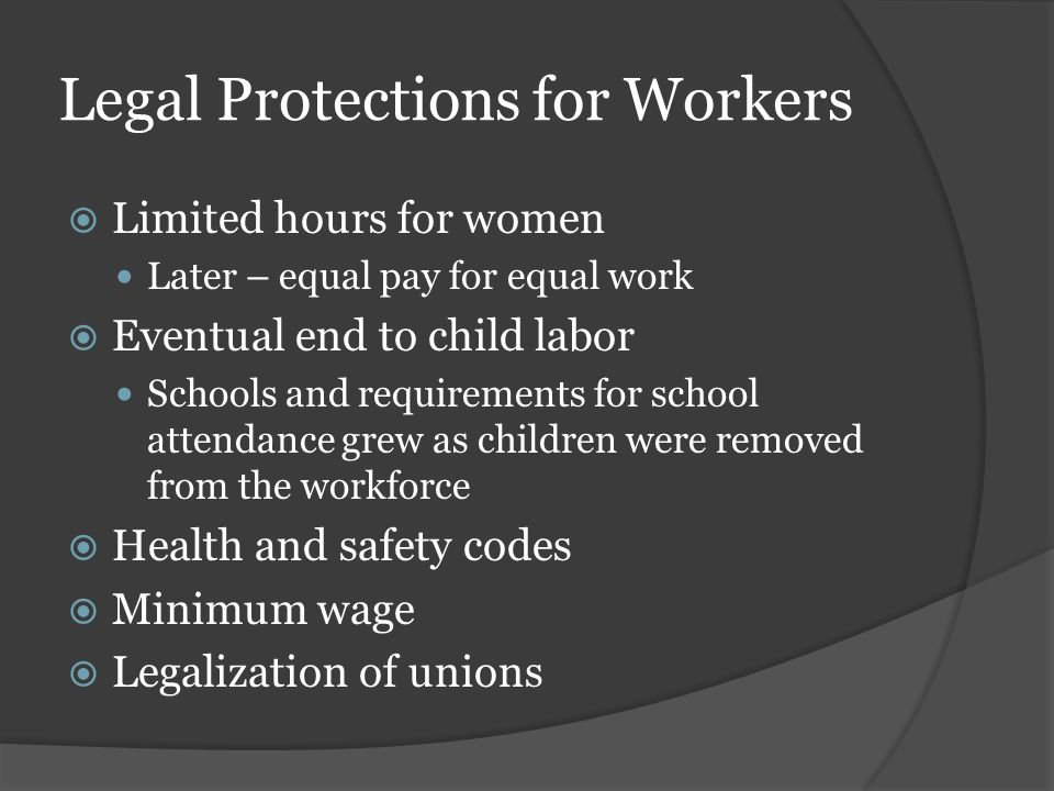 Legal Protections for Workers  Limited hours for women Later – equal pay for equal work  Eventual end to child labor Schools and requirements for school attendance grew as children were removed from the workforce  Health and safety codes  Minimum wage  Legalization of unions