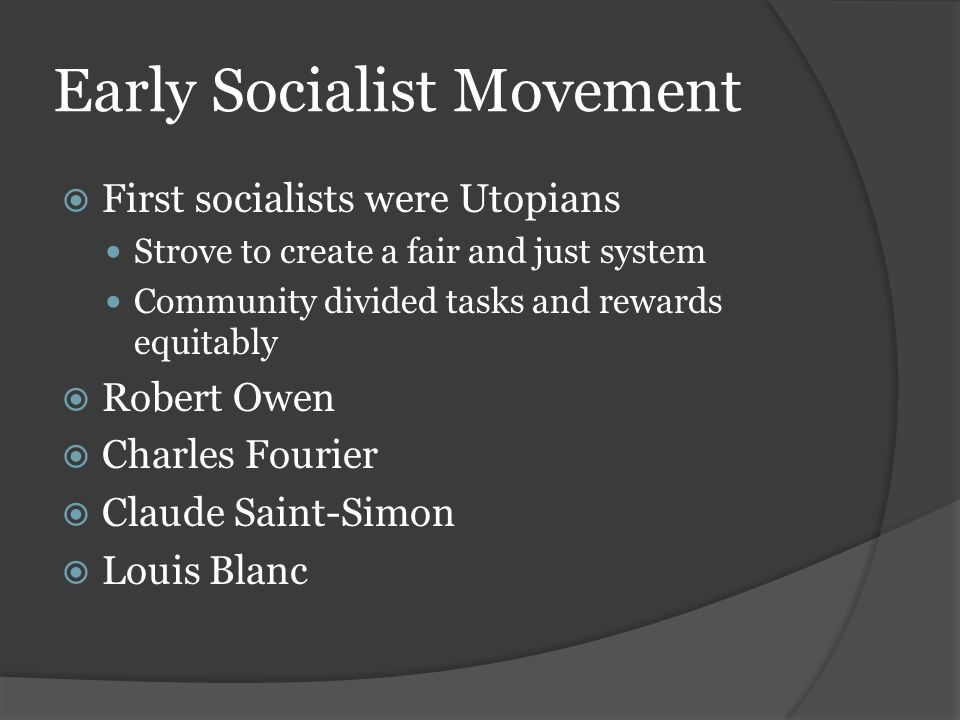 Early Socialist Movement  First socialists were Utopians Strove to create a fair and just system Community divided tasks and rewards equitably  Robert Owen  Charles Fourier  Claude Saint-Simon  Louis Blanc