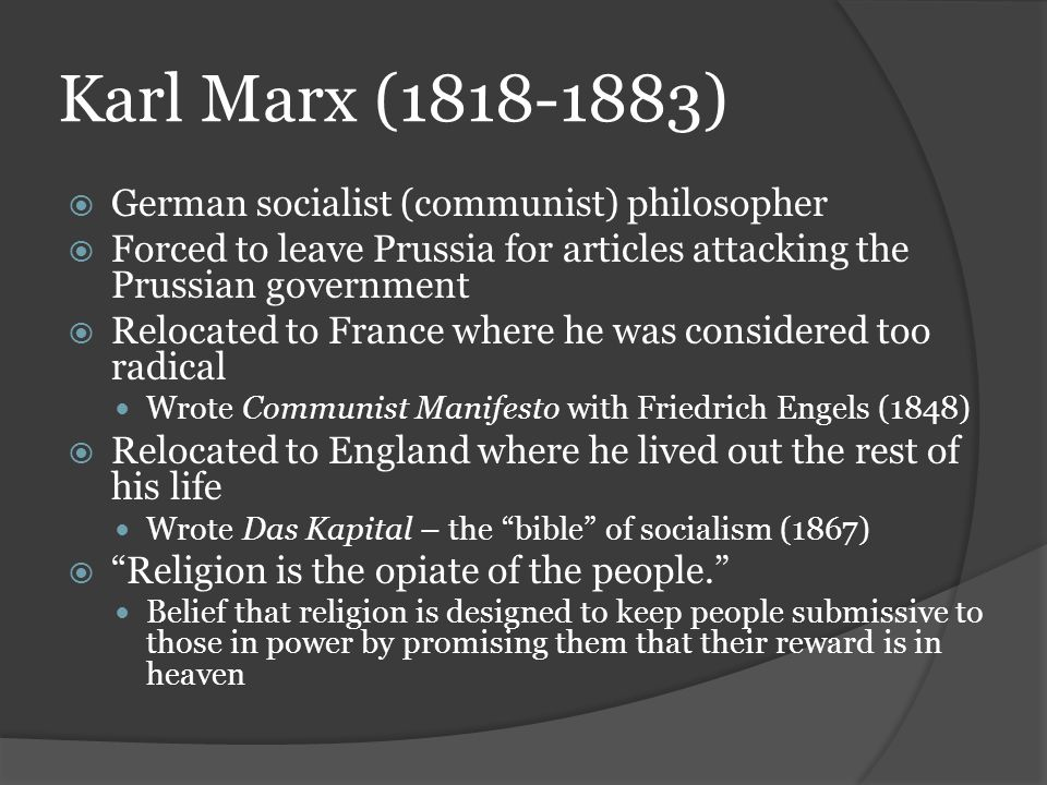 Karl Marx (1818-1883)  German socialist (communist) philosopher  Forced to leave Prussia for articles attacking the Prussian government  Relocated to France where he was considered too radical Wrote Communist Manifesto with Friedrich Engels (1848)  Relocated to England where he lived out the rest of his life Wrote Das Kapital – the bible of socialism (1867)  Religion is the opiate of the people. Belief that religion is designed to keep people submissive to those in power by promising them that their reward is in heaven