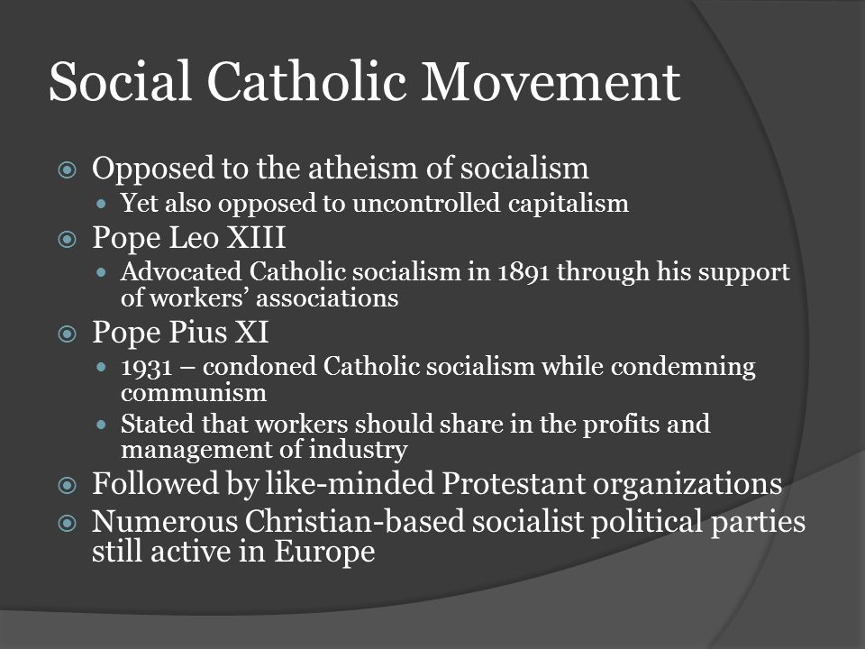 Social Catholic Movement  Opposed to the atheism of socialism Yet also opposed to uncontrolled capitalism  Pope Leo XIII Advocated Catholic socialism in 1891 through his support of workers' associations  Pope Pius XI 1931 – condoned Catholic socialism while condemning communism Stated that workers should share in the profits and management of industry  Followed by like-minded Protestant organizations  Numerous Christian-based socialist political parties still active in Europe