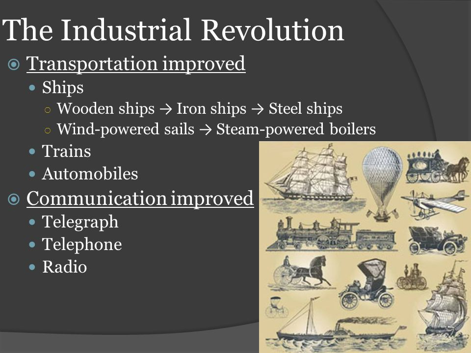 The Industrial Revolution  Transportation improved Ships ○ Wooden ships → Iron ships → Steel ships ○ Wind-powered sails → Steam-powered boilers Trains Automobiles  Communication improved Telegraph Telephone Radio
