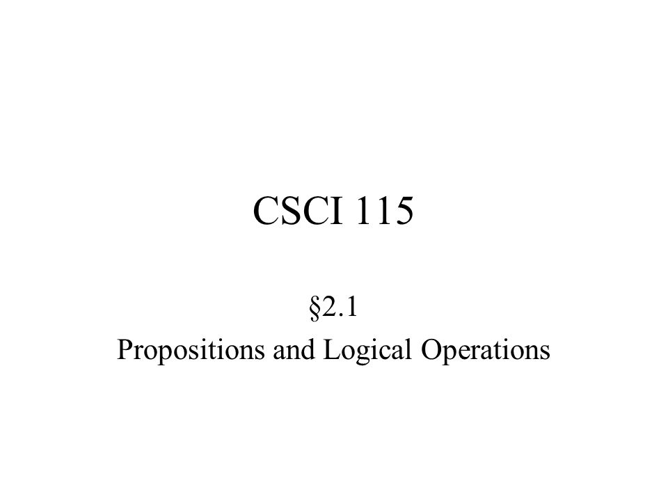 CSCI 115 §2.1 Propositions and Logical Operations