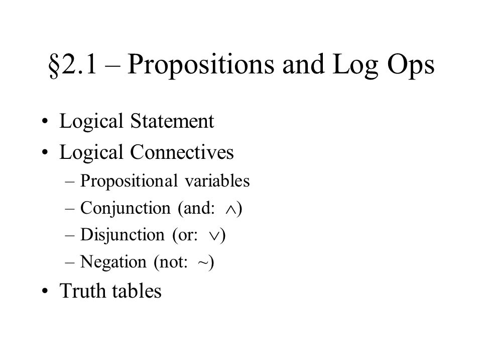 §2.1 – Propositions and Log Ops Logical Statement Logical Connectives –Propositional variables –Conjunction (and:  ) –Disjunction (or:  ) –Negation (not: ~) Truth tables