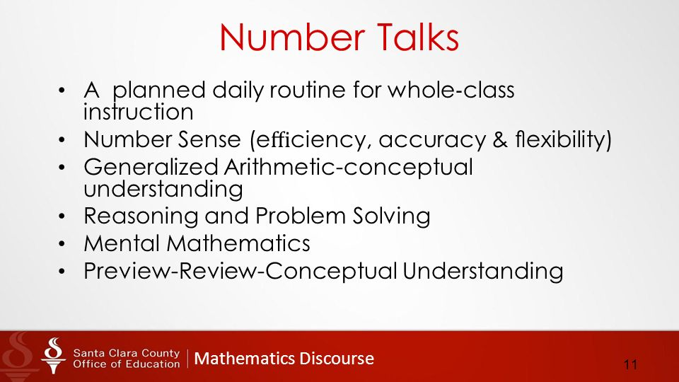 Mathematics Discourse Number Talks A planned daily routine for whole ‐ class instruction Number Sense (e ffi ciency, accuracy & flexibility) Generalized Arithmetic-conceptual understanding Reasoning and Problem Solving Mental Mathematics Preview-­Review-­Conceptual Understanding 11
