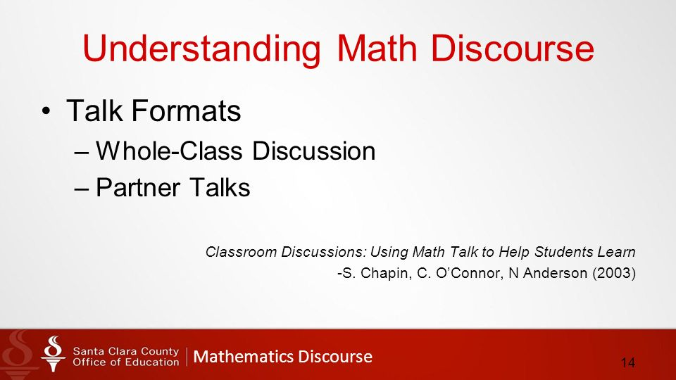 Mathematics Discourse Understanding Math Discourse Talk Formats –Whole-Class Discussion –Partner Talks Classroom Discussions: Using Math Talk to Help Students Learn -S.