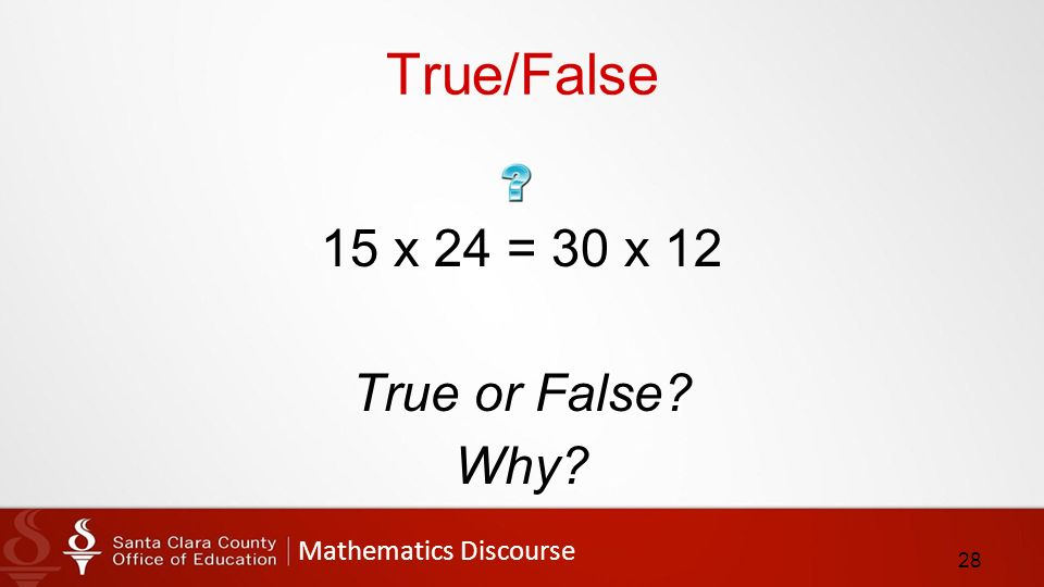 Mathematics Discourse True/False 15 x 24 = 30 x 12 True or False Why 28