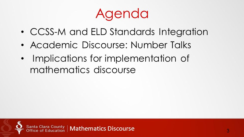 Mathematics Discourse Agenda CCSS-M and ELD Standards Integration Academic Discourse: Number Talks Implications for implementation of mathematics discourse 3