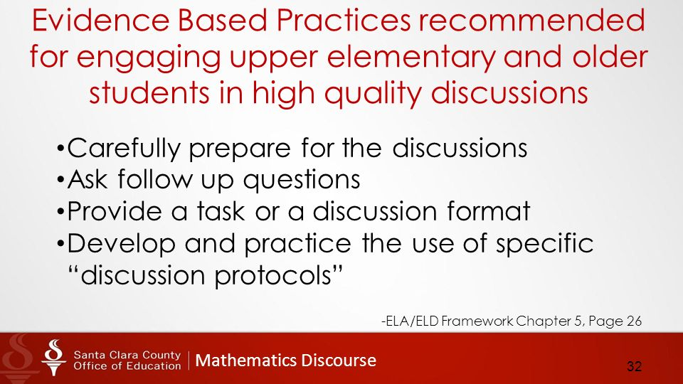 Mathematics Discourse Evidence Based Practices recommended for engaging upper elementary and older students in high quality discussions Carefully prepare for the discussions Ask follow up questions Provide a task or a discussion format Develop and practice the use of specific discussion protocols -ELA/ELD Framework Chapter 5, Page 26 32