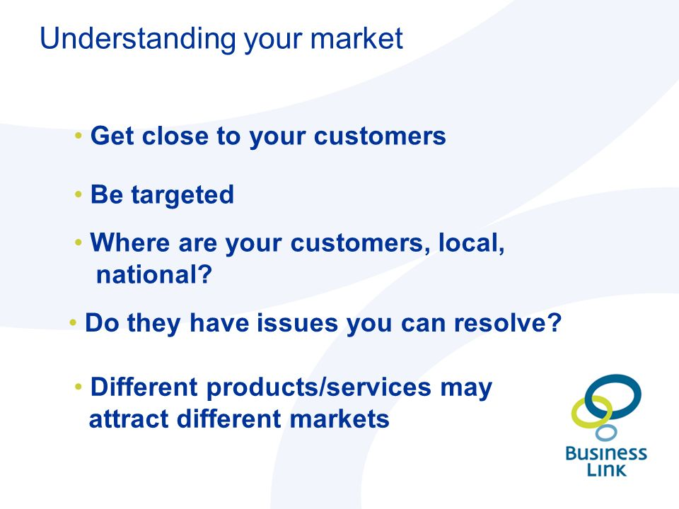 Understanding your market Get close to your customers Be targeted Where are your customers, local, national.