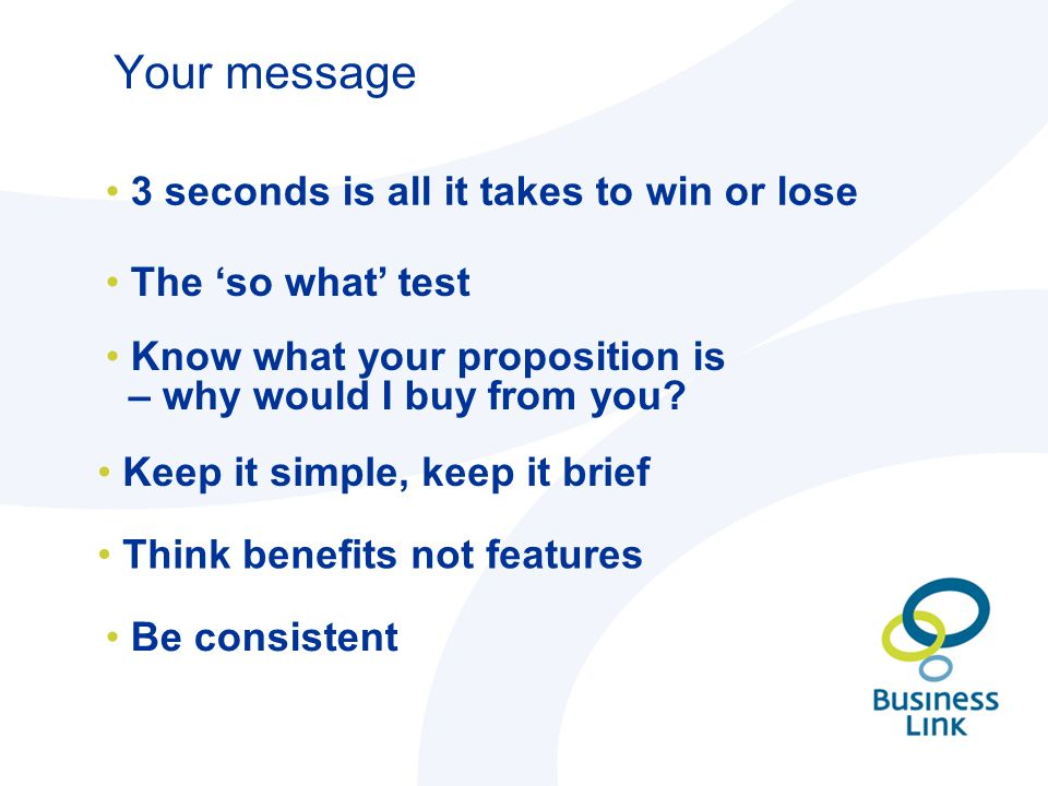 Your message 3 seconds is all it takes to win or lose The 'so what' test Know what your proposition is – why would I buy from you.