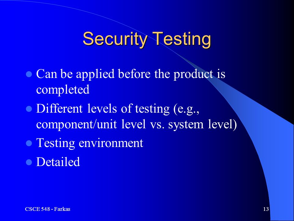 CSCE Farkas13 Security Testing Can be applied before the product is completed Different levels of testing (e.g., component/unit level vs.