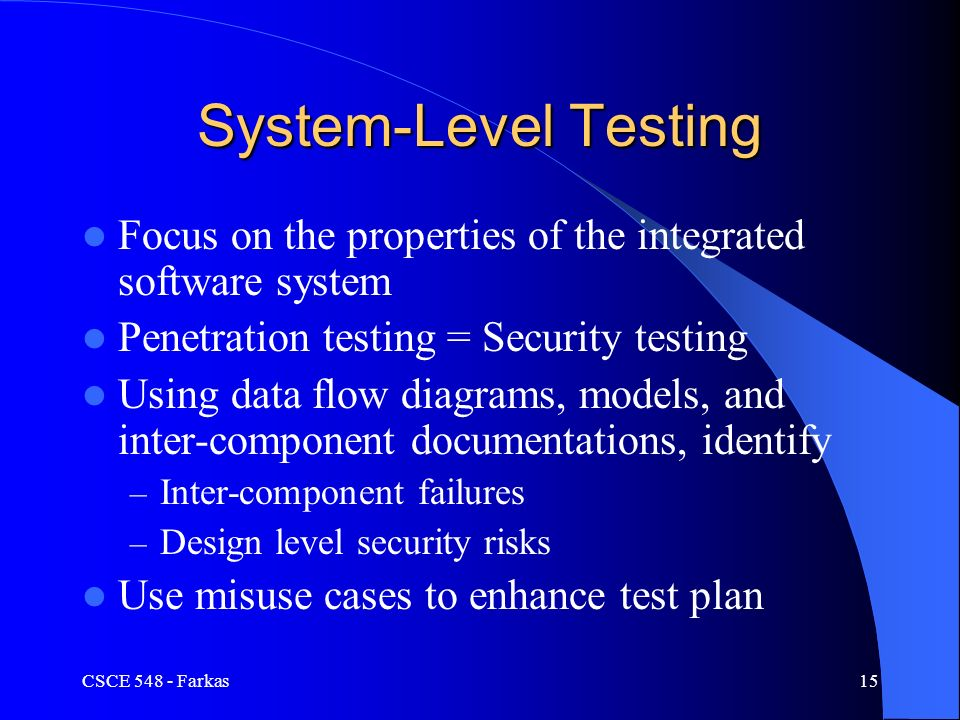CSCE Farkas15 System-Level Testing Focus on the properties of the integrated software system Penetration testing = Security testing Using data flow diagrams, models, and inter-component documentations, identify – Inter-component failures – Design level security risks Use misuse cases to enhance test plan