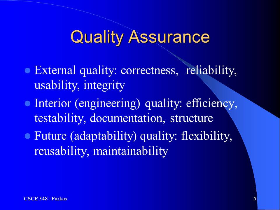CSCE Farkas5 Quality Assurance External quality: correctness, reliability, usability, integrity Interior (engineering) quality: efficiency, testability, documentation, structure Future (adaptability) quality: flexibility, reusability, maintainability