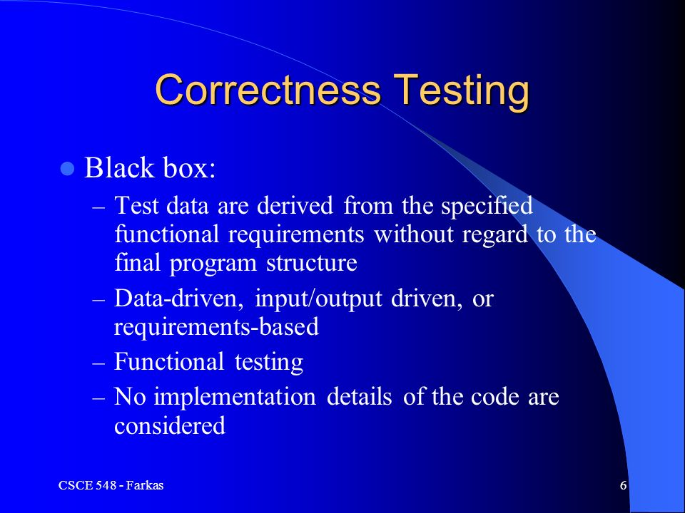 CSCE Farkas6 Correctness Testing Black box: – Test data are derived from the specified functional requirements without regard to the final program structure – Data-driven, input/output driven, or requirements-based – Functional testing – No implementation details of the code are considered