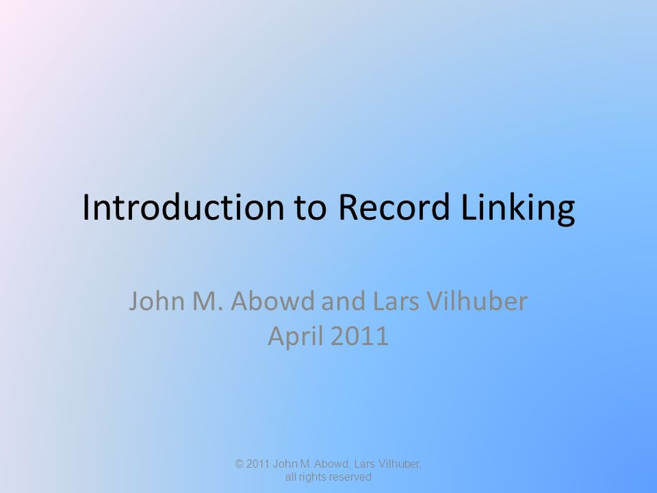Introduction to Record Linking John M. Abowd and Lars Vilhuber April 2011 © 2011 John M.