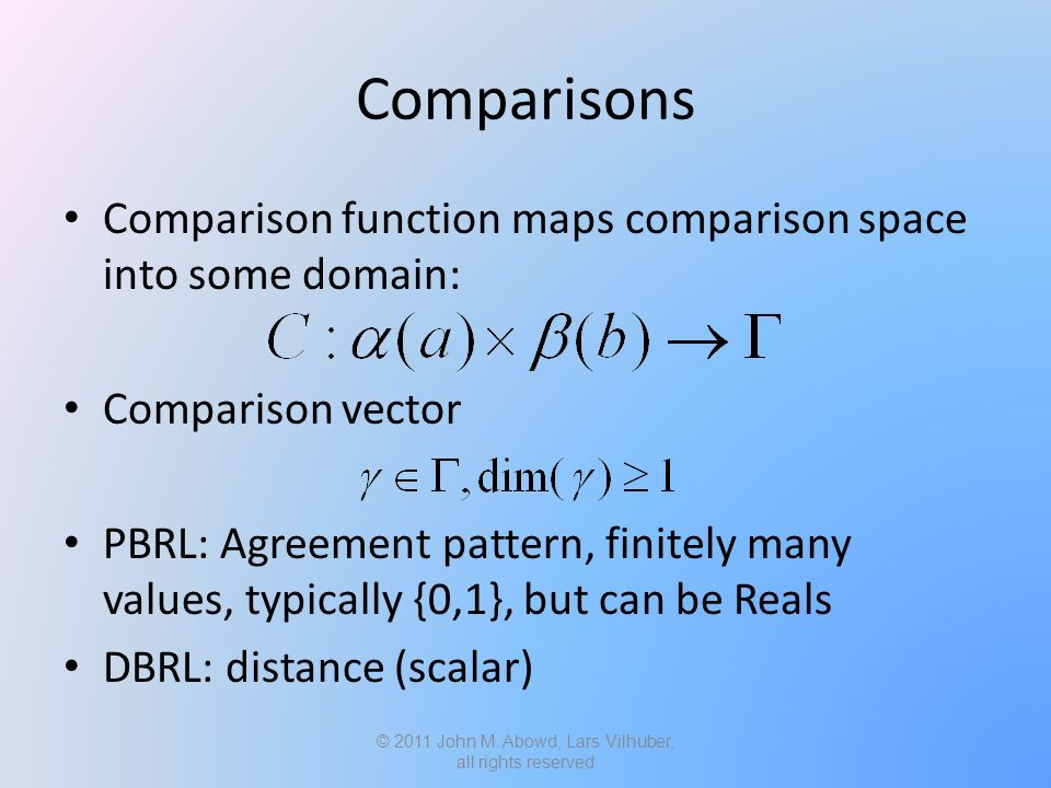 Comparisons Comparison function maps comparison space into some domain: Comparison vector PBRL: Agreement pattern, finitely many values, typically {0,1}, but can be Reals DBRL: distance (scalar) © 2011 John M.