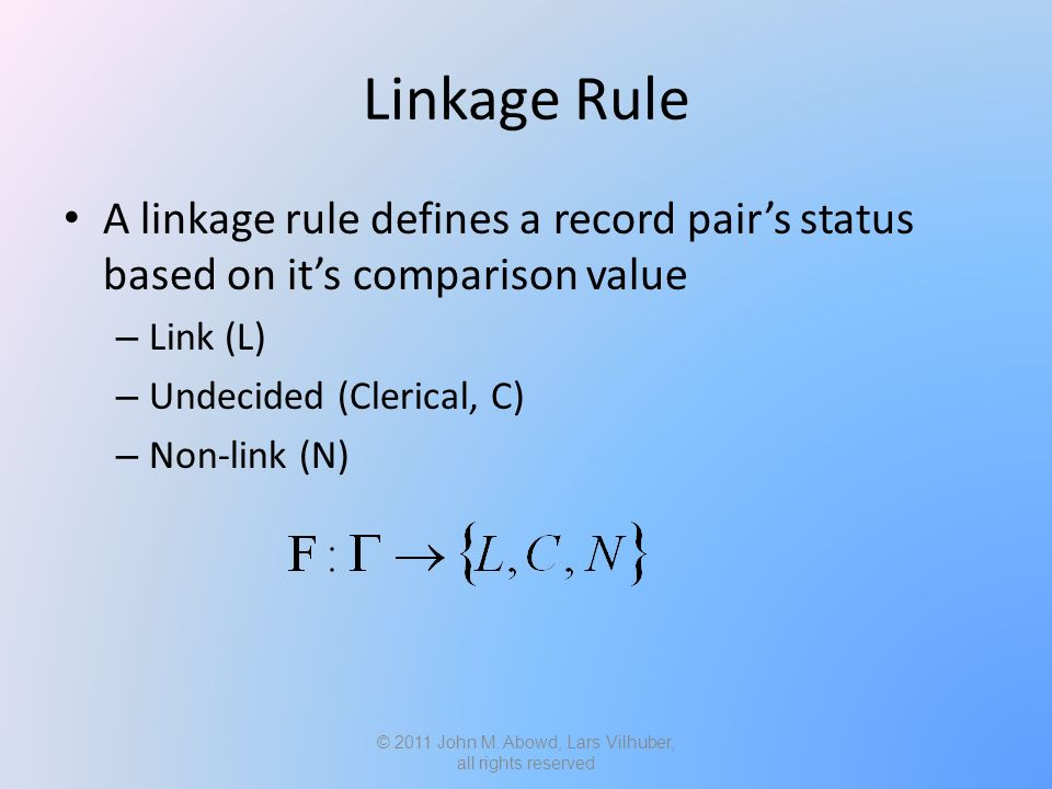Linkage Rule A linkage rule defines a record pair's status based on it's comparison value – Link (L) – Undecided (Clerical, C) – Non-link (N) © 2011 John M.