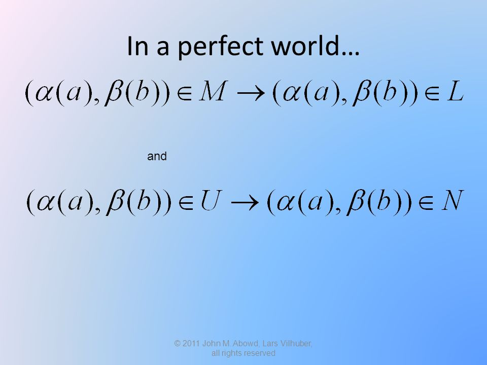 In a perfect world… © 2011 John M. Abowd, Lars Vilhuber, all rights reserved and