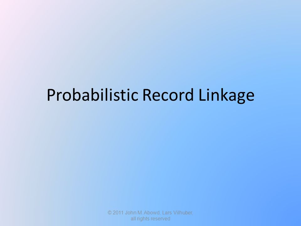 Probabilistic Record Linkage © 2011 John M. Abowd, Lars Vilhuber, all rights reserved