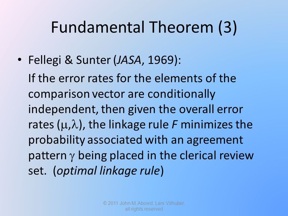 Fundamental Theorem (3) Fellegi & Sunter (JASA, 1969): If the error rates for the elements of the comparison vector are conditionally independent, then given the overall error rates ( , ), the linkage rule F minimizes the probability associated with an agreement pattern  being placed in the clerical review set.