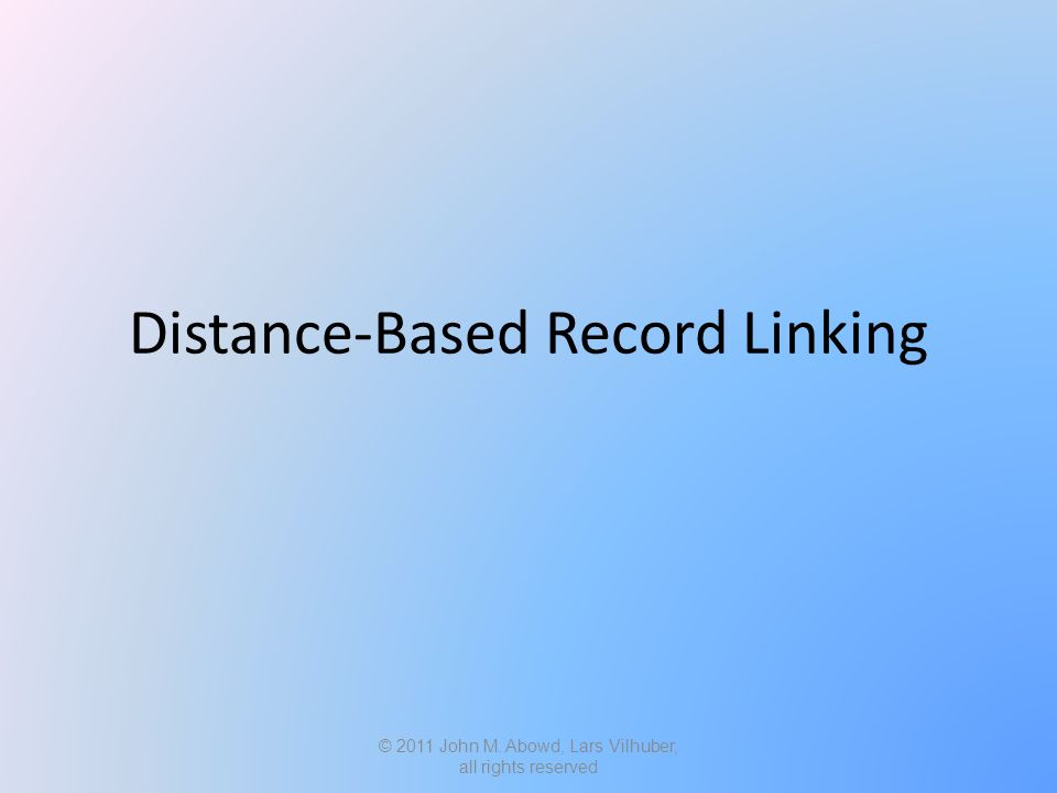 Distance-Based Record Linking © 2011 John M. Abowd, Lars Vilhuber, all rights reserved