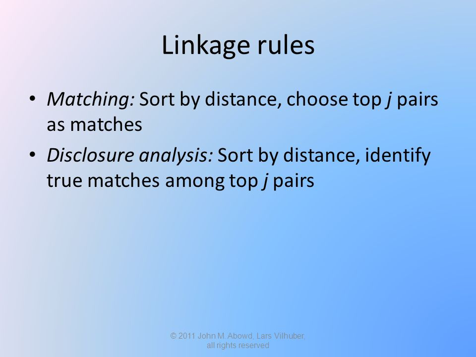 Linkage rules Matching: Sort by distance, choose top j pairs as matches Disclosure analysis: Sort by distance, identify true matches among top j pairs © 2011 John M.