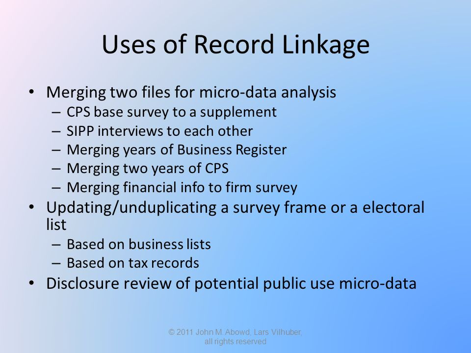 Uses of Record Linkage Merging two files for micro-data analysis – CPS base survey to a supplement – SIPP interviews to each other – Merging years of Business Register – Merging two years of CPS – Merging financial info to firm survey Updating/unduplicating a survey frame or a electoral list – Based on business lists – Based on tax records Disclosure review of potential public use micro-data © 2011 John M.