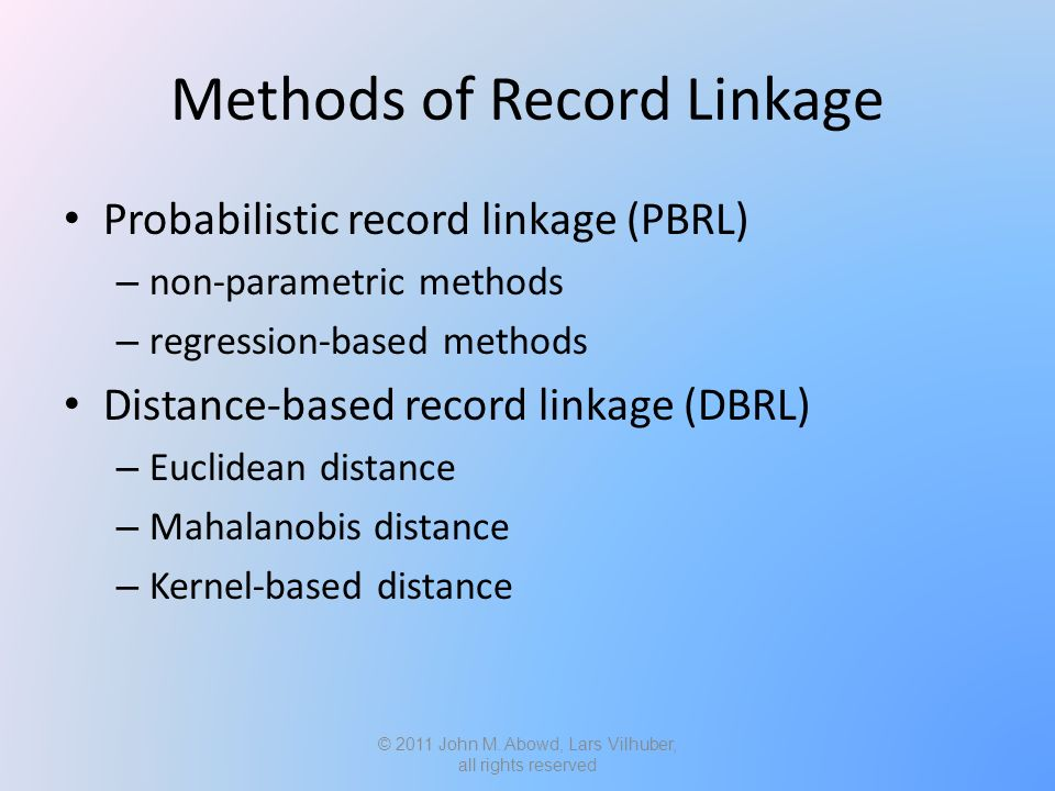 Methods of Record Linkage Probabilistic record linkage (PBRL) – non-parametric methods – regression-based methods Distance-based record linkage (DBRL) – Euclidean distance – Mahalanobis distance – Kernel-based distance © 2011 John M.