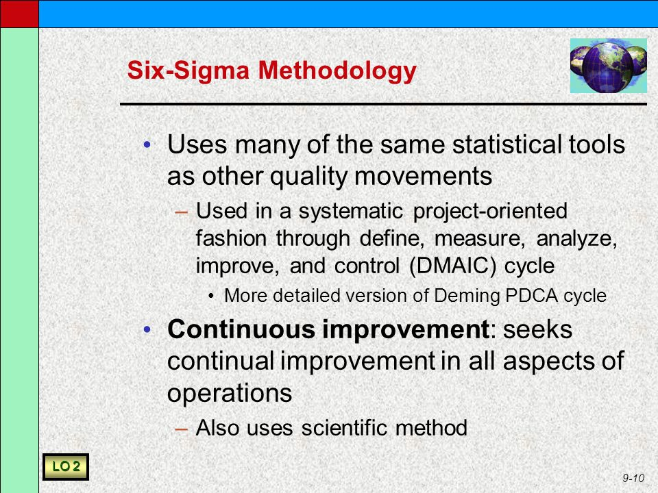 9-10 Six-Sigma Methodology Uses many of the same statistical tools as other quality movements –Used in a systematic project-oriented fashion through define, measure, analyze, improve, and control (DMAIC) cycle More detailed version of Deming PDCA cycle Continuous improvement: seeks continual improvement in all aspects of operations –Also uses scientific method LO 2