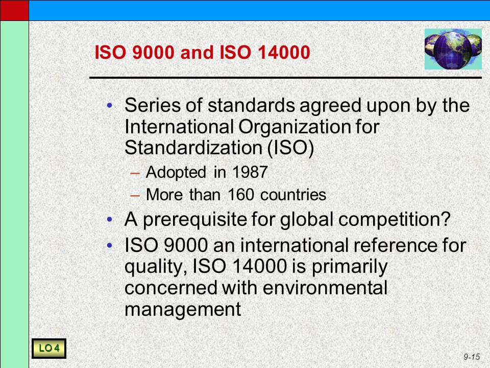 9-15 ISO 9000 and ISO 14000 Series of standards agreed upon by the International Organization for Standardization (ISO) –Adopted in 1987 –More than 160 countries A prerequisite for global competition.