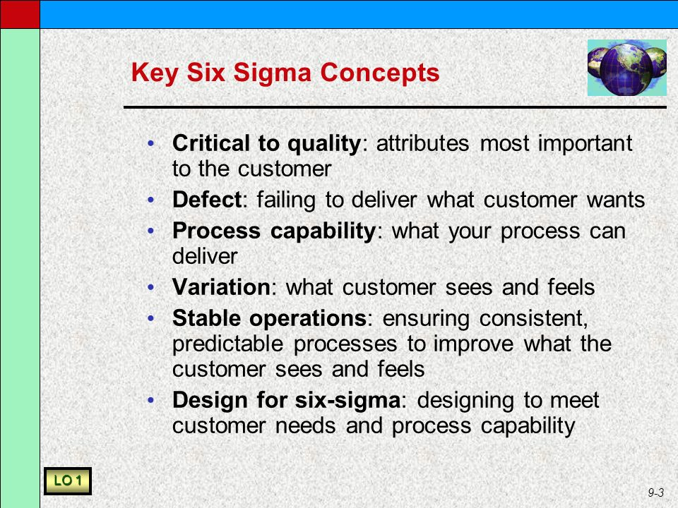 9-3 Key Six Sigma Concepts Critical to quality: attributes most important to the customer Defect: failing to deliver what customer wants Process capability: what your process can deliver Variation: what customer sees and feels Stable operations: ensuring consistent, predictable processes to improve what the customer sees and feels Design for six-sigma: designing to meet customer needs and process capability LO 1