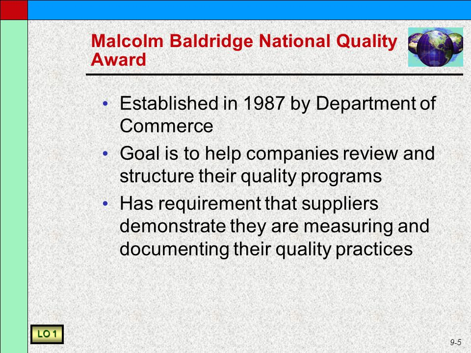 9-5 Malcolm Baldridge National Quality Award Established in 1987 by Department of Commerce Goal is to help companies review and structure their quality programs Has requirement that suppliers demonstrate they are measuring and documenting their quality practices LO 1