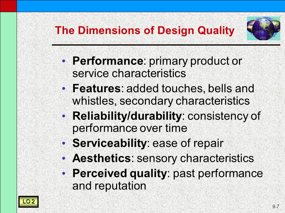 9-7 The Dimensions of Design Quality Performance: primary product or service characteristics Features: added touches, bells and whistles, secondary characteristics Reliability/durability: consistency of performance over time Serviceability: ease of repair Aesthetics: sensory characteristics Perceived quality: past performance and reputation LO 2
