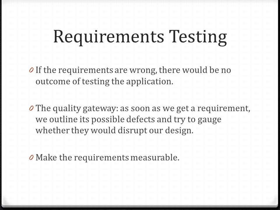 Requirements Testing 0 If the requirements are wrong, there would be no outcome of testing the application.