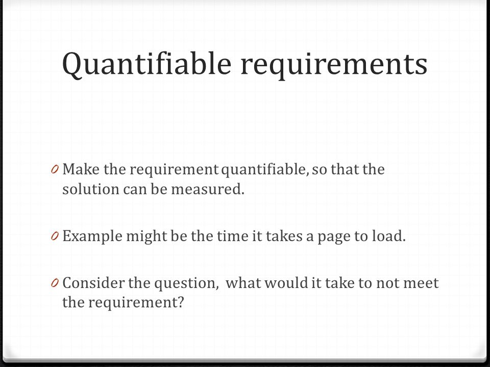 Quantifiable requirements 0 Make the requirement quantifiable, so that the solution can be measured.