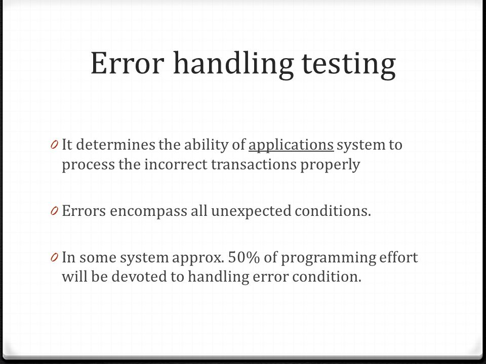 Error handling testing 0 It determines the ability of applications system to process the incorrect transactions properly 0 Errors encompass all unexpected conditions.