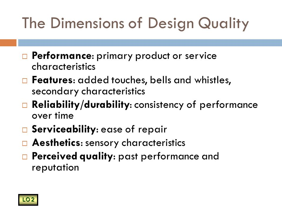 The Dimensions of Design Quality  Performance: primary product or service characteristics  Features: added touches, bells and whistles, secondary characteristics  Reliability/durability: consistency of performance over time  Serviceability: ease of repair  Aesthetics: sensory characteristics  Perceived quality: past performance and reputation LO 2