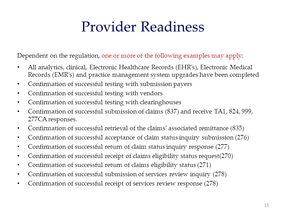 Provider Readiness Dependent on the regulation, one or more of the following examples may apply: All analytics, clinical, Electronic Healthcare Records (EHR's), Electronic Medical Records (EMR's) and practice management system upgrades have been completed Confirmation of successful testing with submission payers Confirmation of successful testing with vendors Confirmation of successful testing with clearinghouses Confirmation of successful submission of claims (837) and receive TA1, 824, 999, 277CA responses.