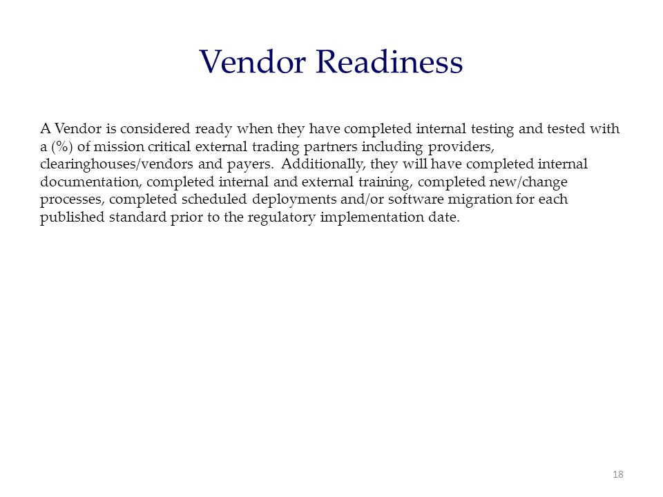 Vendor Readiness A Vendor is considered ready when they have completed internal testing and tested with a (%) of mission critical external trading partners including providers, clearinghouses/vendors and payers.