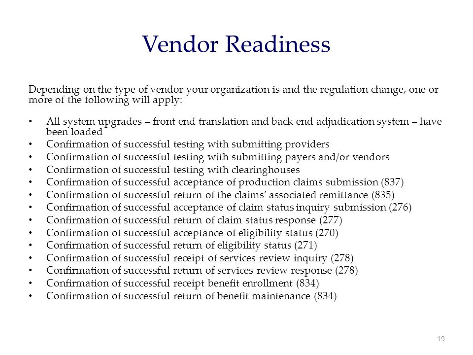 Vendor Readiness Depending on the type of vendor your organization is and the regulation change, one or more of the following will apply: All system upgrades – front end translation and back end adjudication system – have been loaded Confirmation of successful testing with submitting providers Confirmation of successful testing with submitting payers and/or vendors Confirmation of successful testing with clearinghouses Confirmation of successful acceptance of production claims submission (837) Confirmation of successful return of the claims' associated remittance (835) Confirmation of successful acceptance of claim status inquiry submission (276) Confirmation of successful return of claim status response (277) Confirmation of successful acceptance of eligibility status (270) Confirmation of successful return of eligibility status (271) Confirmation of successful receipt of services review inquiry (278) Confirmation of successful return of services review response (278) Confirmation of successful receipt benefit enrollment (834) Confirmation of successful return of benefit maintenance (834) 19